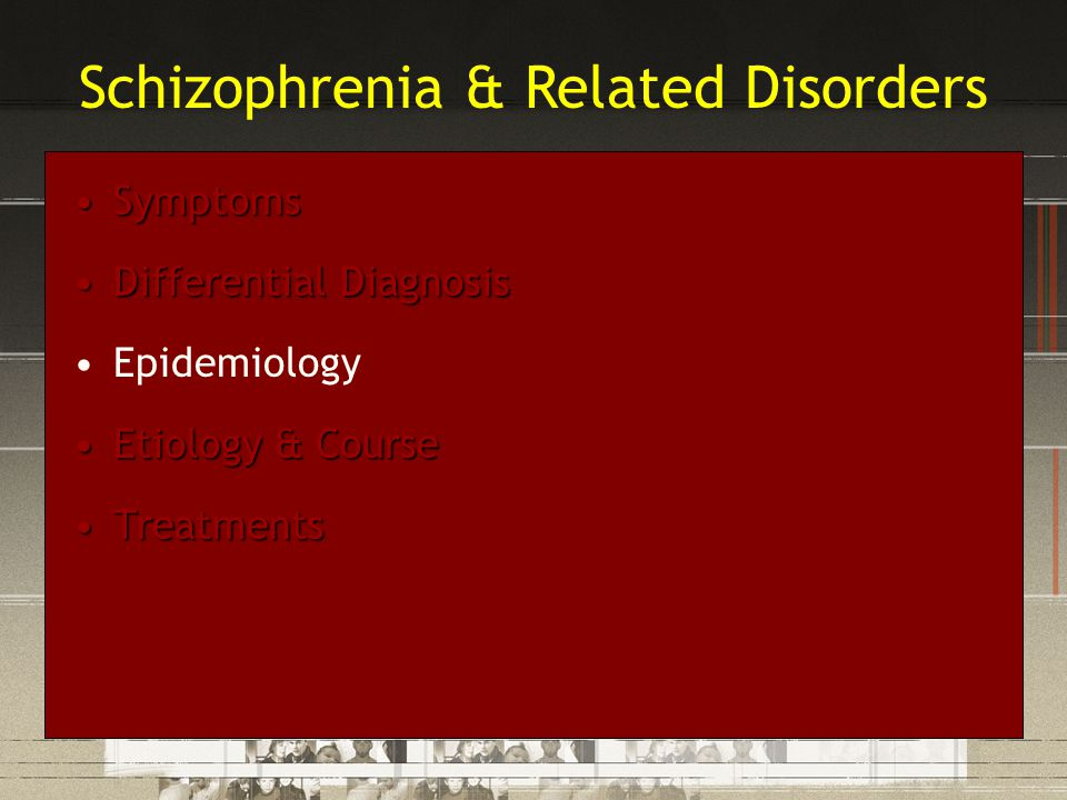 SymptomsSymptoms Differential DiagnosisDifferential Diagnosis Epidemiology Etiology & CourseEtiology & Course TreatmentsTreatments Schizophrenia & Rel