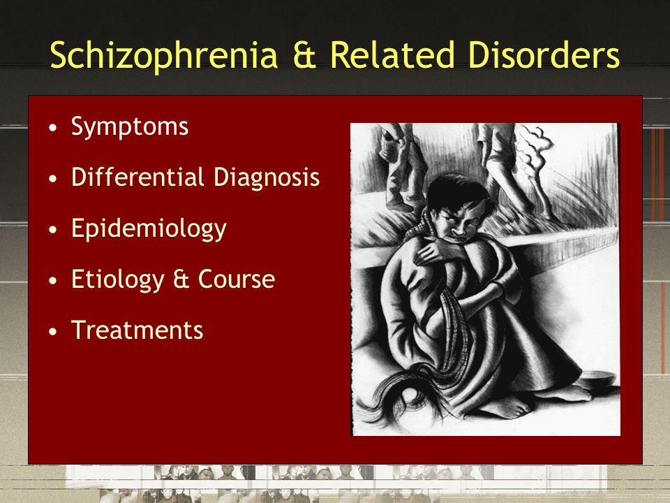 Symptoms Differential Diagnosis Epidemiology Etiology & Course Treatments Schizophrenia & Related Disorders