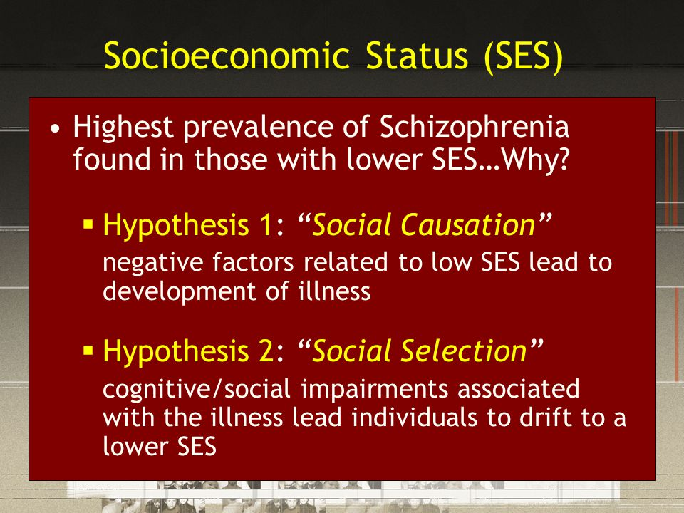 Socioeconomic Status (SES) Highest prevalence of Schizophrenia found in those with lower SES…Why.