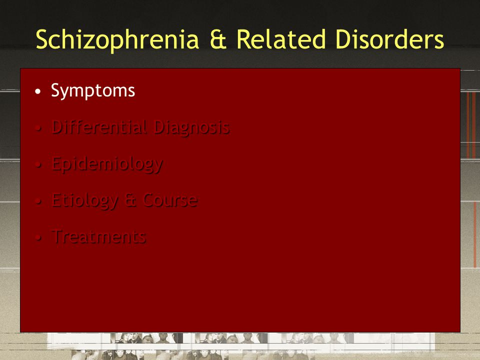 Symptoms Differential DiagnosisDifferential Diagnosis EpidemiologyEpidemiology Etiology & CourseEtiology & Course TreatmentsTreatments Schizophrenia & Related Disorders
