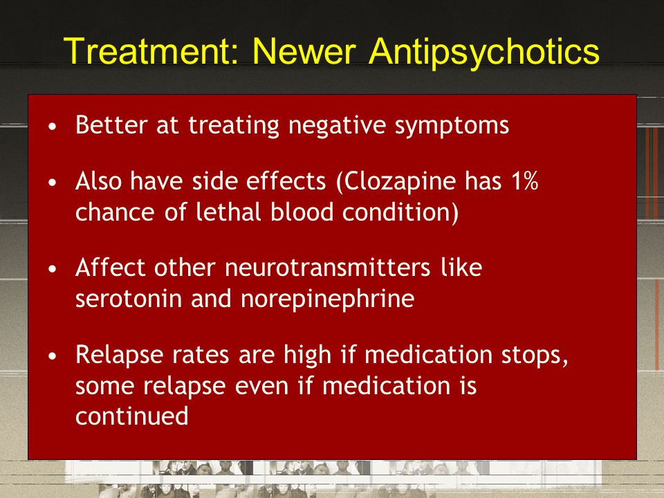 Treatment: Newer Antipsychotics Better at treating negative symptoms Also have side effects (Clozapine has 1% chance of lethal blood condition) Affect