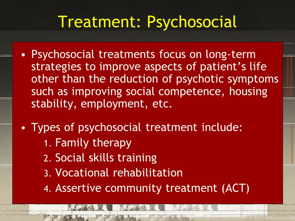 Treatment: Psychosocial Psychosocial treatments focus on long-term strategies to improve aspects of patient's life other than the reduction of psychot