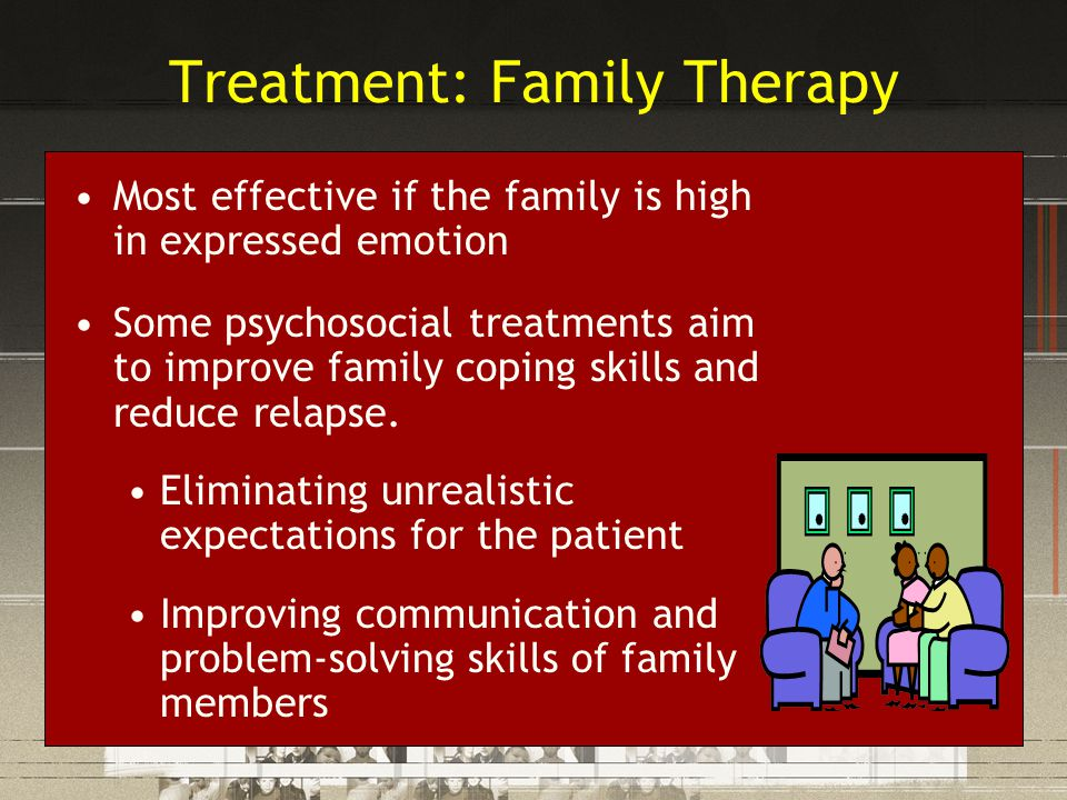 Treatment: Family Therapy Most effective if the family is high in expressed emotion Some psychosocial treatments aim to improve family coping skills a