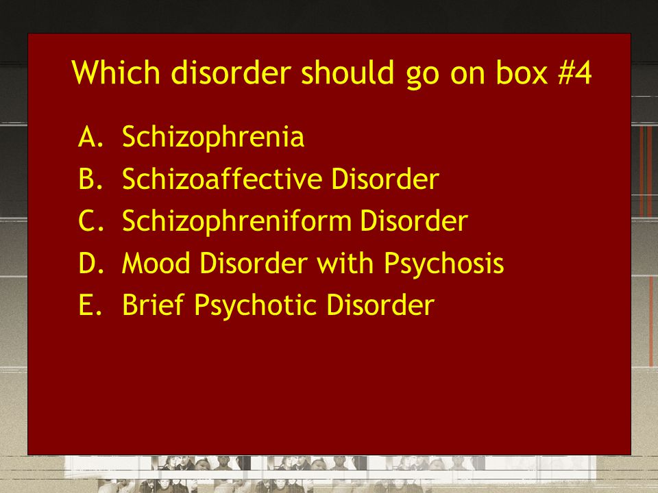 Which disorder should go on box #4 A.Schizophrenia B.Schizoaffective Disorder C.Schizophreniform Disorder D.Mood Disorder with Psychosis E.Brief Psych