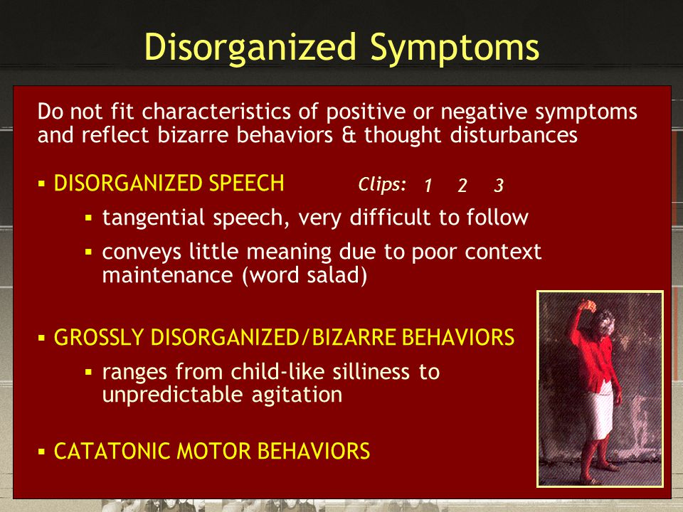 Disorganized Symptoms Do not fit characteristics of positive or negative symptoms and reflect bizarre behaviors & thought disturbances  DISORGANIZED SPEECH Clips:  tangential speech, very difficult to follow  conveys little meaning due to poor context maintenance (word salad)  GROSSLY DISORGANIZED/BIZARRE BEHAVIORS  ranges from child-like silliness to unpredictable agitation  CATATONIC MOTOR BEHAVIORS 12 3