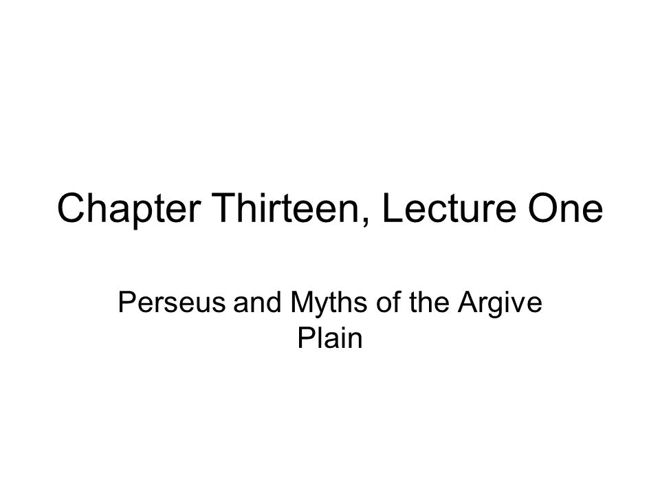 Chapter Thirteen, Lecture One Perseus and Myths of the Argive Plain