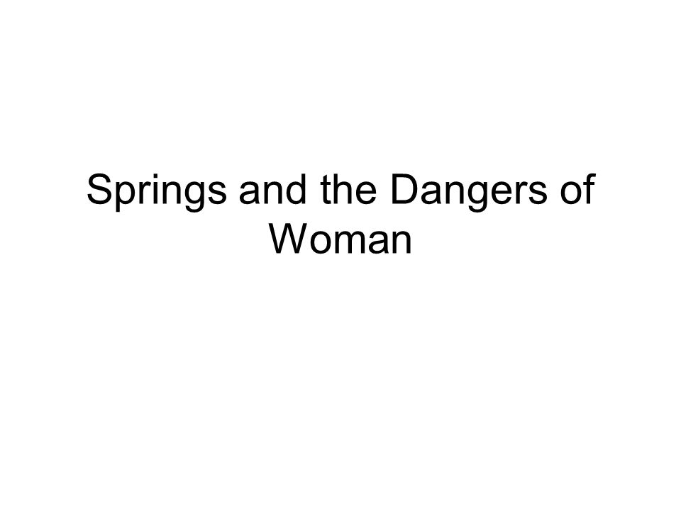 Springs and the Dangers of Woman