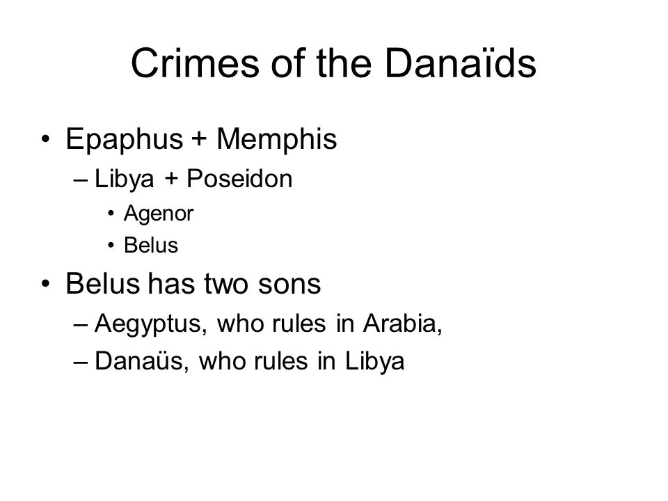 Crimes of the Danaïds Aegyptus has fifty sons Danaüs has fifty daughters –the Danaïds They flee to Argos to prevent the proposed marriages –Danaüs now king in Argos The sons of Aegyptus in Argos