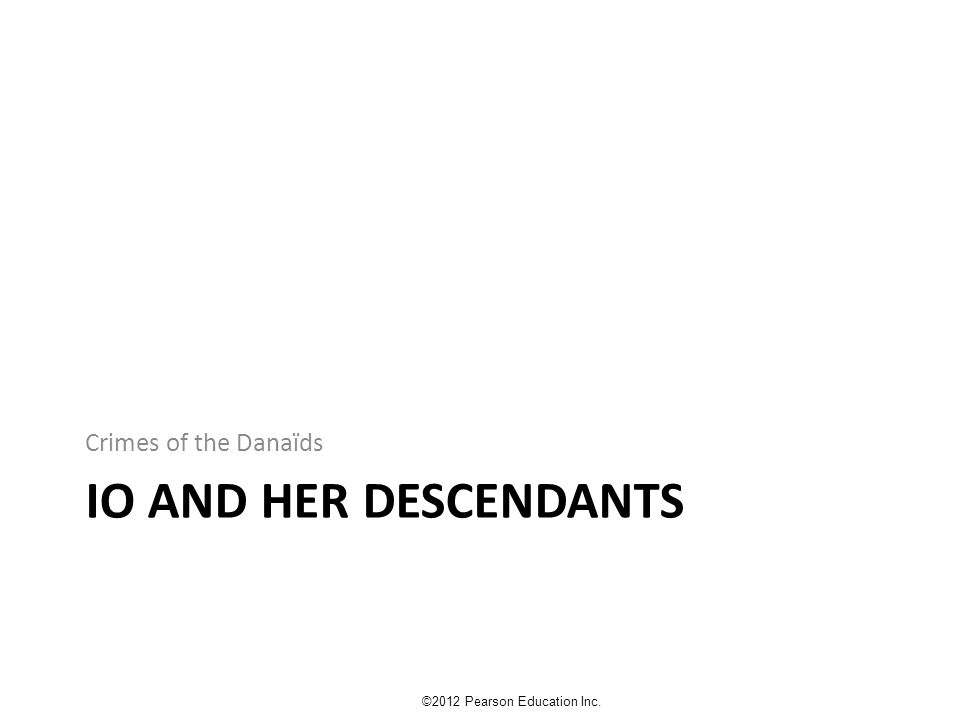 IO AND HER DESCENDANTS Crimes of the Danaïds ©2012 Pearson Education Inc.