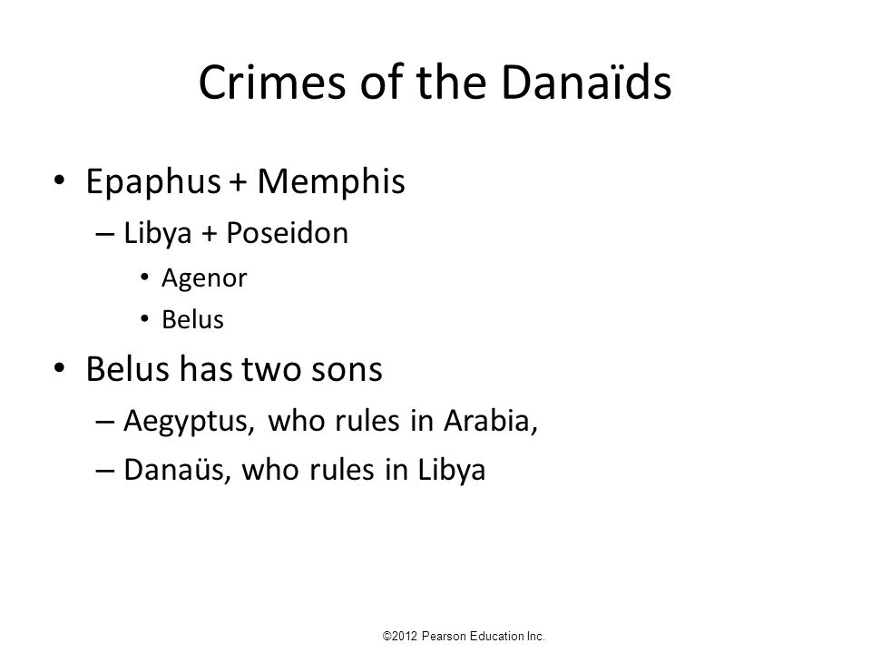 Crimes of the Danaïds Epaphus + Memphis – Libya + Poseidon Agenor Belus Belus has two sons – Aegyptus, who rules in Arabia, – Danaüs, who rules in Libya ©2012 Pearson Education Inc.