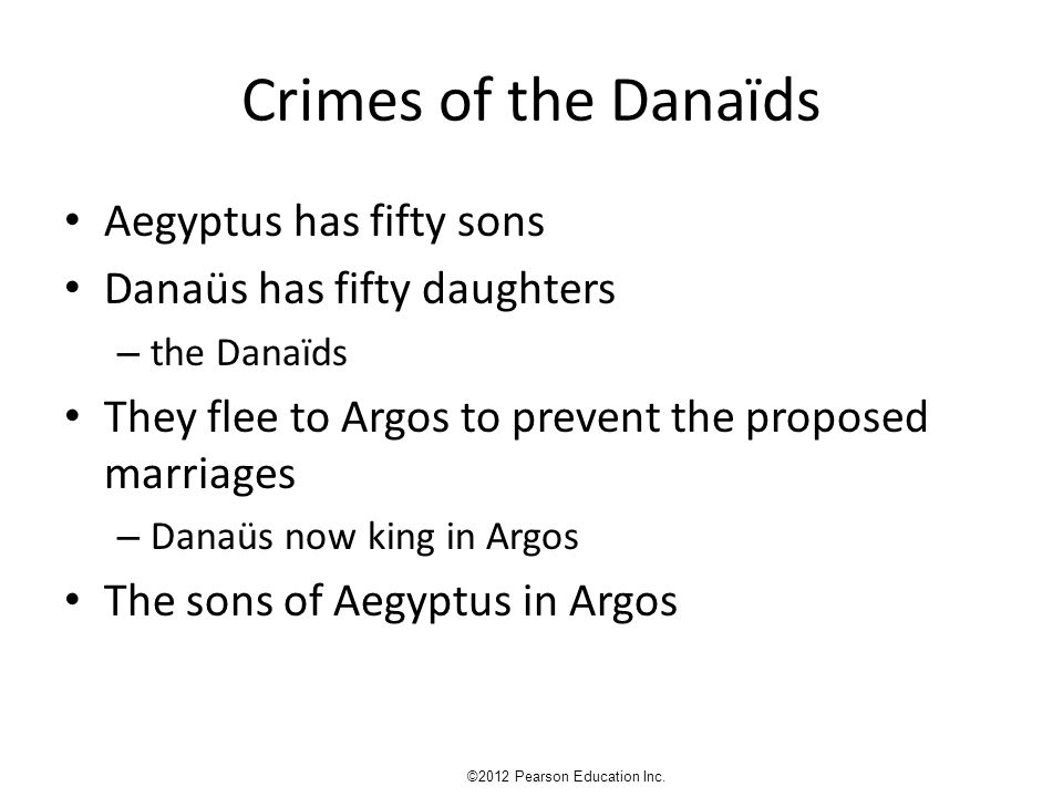 Crimes of the Danaïds Aegyptus has fifty sons Danaüs has fifty daughters – the Danaïds They flee to Argos to prevent the proposed marriages – Danaüs now king in Argos The sons of Aegyptus in Argos ©2012 Pearson Education Inc.