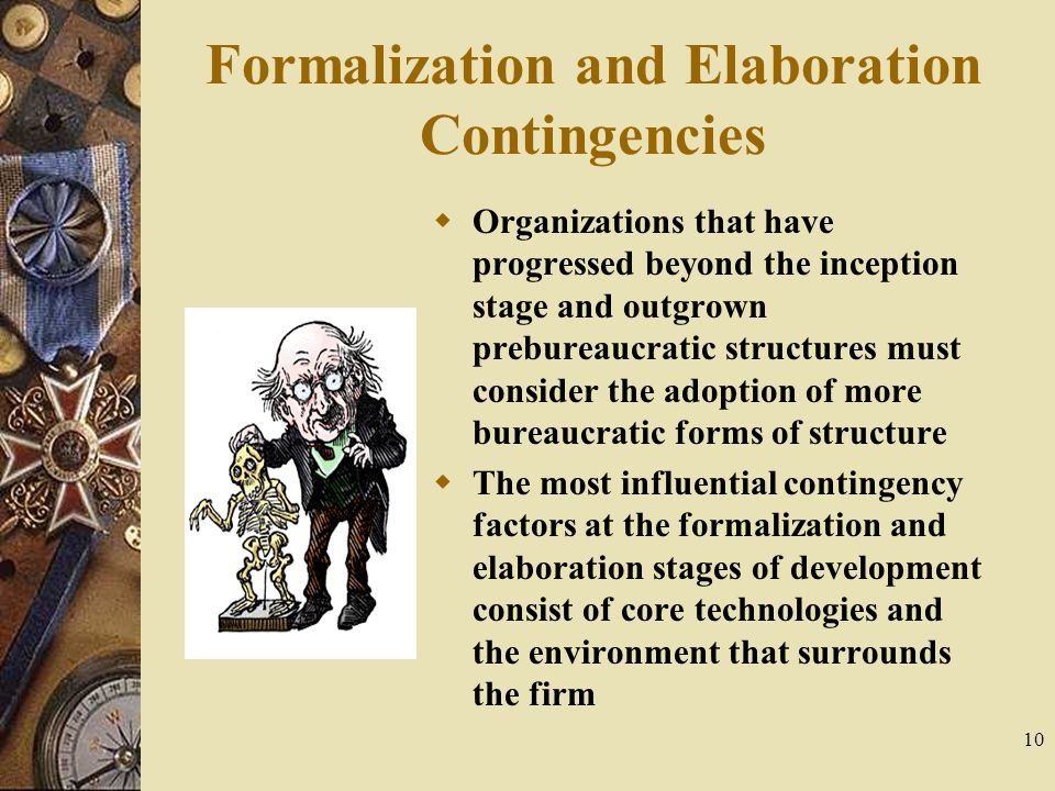10 Formalization and Elaboration Contingencies  Organizations that have progressed beyond the inception stage and outgrown prebureaucratic structures