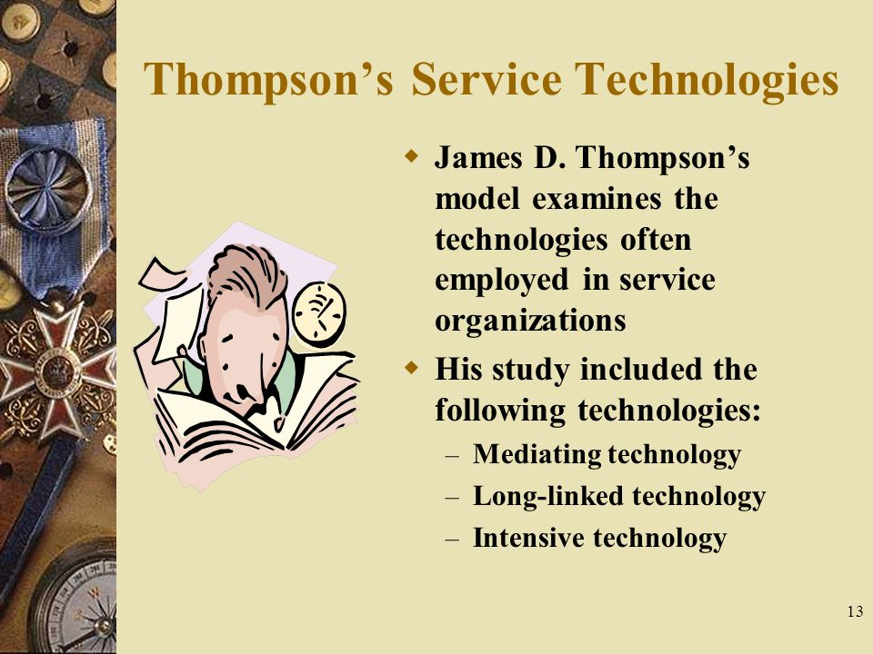 13 Thompson's Service Technologies  James D. Thompson's model examines the technologies often employed in service organizations  His study included