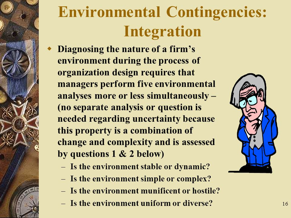 16 Environmental Contingencies: Integration  Diagnosing the nature of a firm's environment during the process of organization design requires that ma
