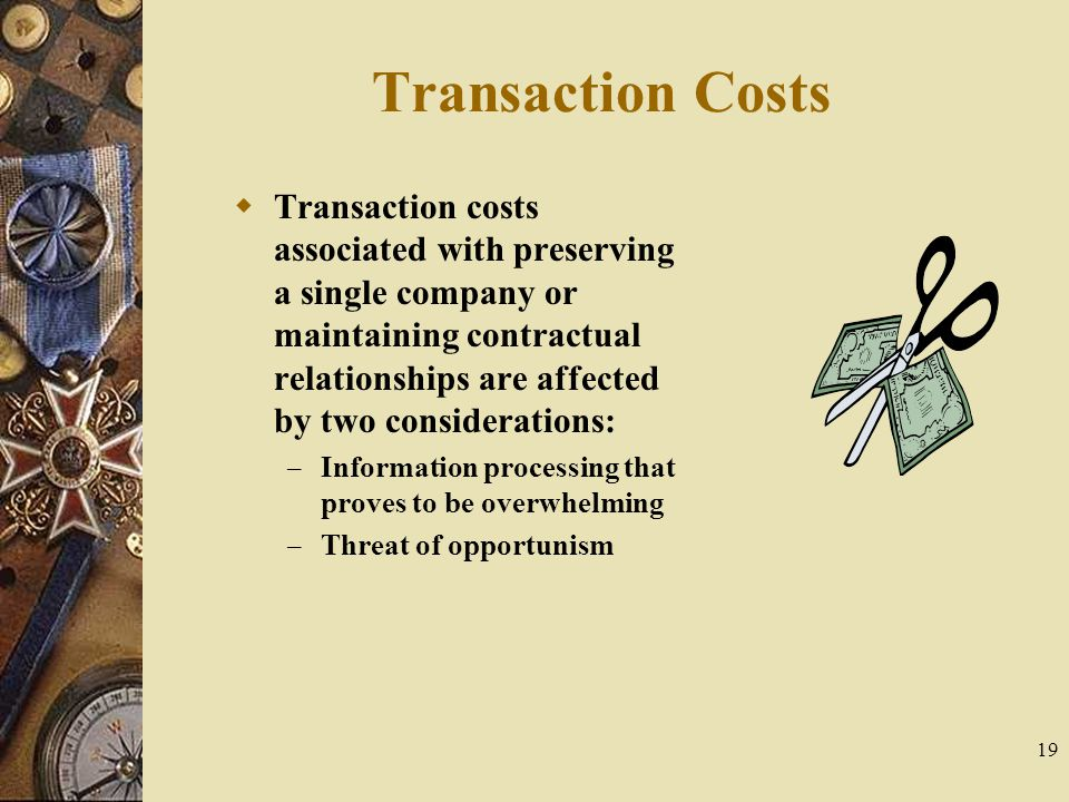 19 Transaction Costs  Transaction costs associated with preserving a single company or maintaining contractual relationships are affected by two cons