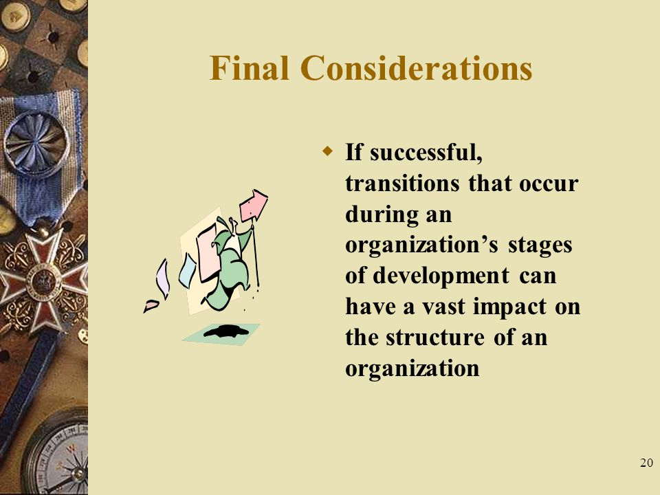 20 Final Considerations  If successful, transitions that occur during an organization's stages of development can have a vast impact on the structure