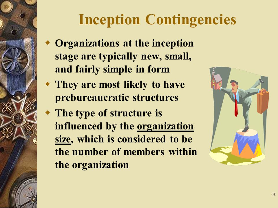 9 Inception Contingencies  Organizations at the inception stage are typically new, small, and fairly simple in form  They are most likely to have pr