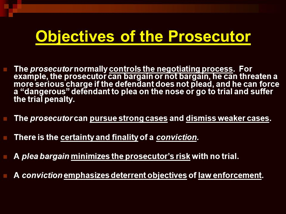 Objectives of the Prosecutor The prosecutor normally controls the negotiating process. For example, the prosecutor can bargain or not bargain, he can