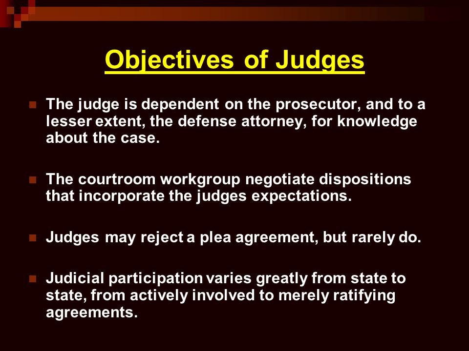 Objectives of Judges The judge is dependent on the prosecutor, and to a lesser extent, the defense attorney, for knowledge about the case. The courtro