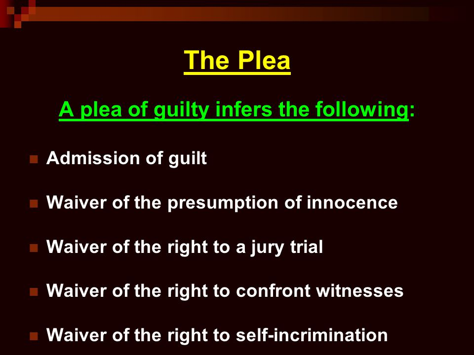 The Plea A plea of guilty infers the following: Admission of guilt Waiver of the presumption of innocence Waiver of the right to a jury trial Waiver o