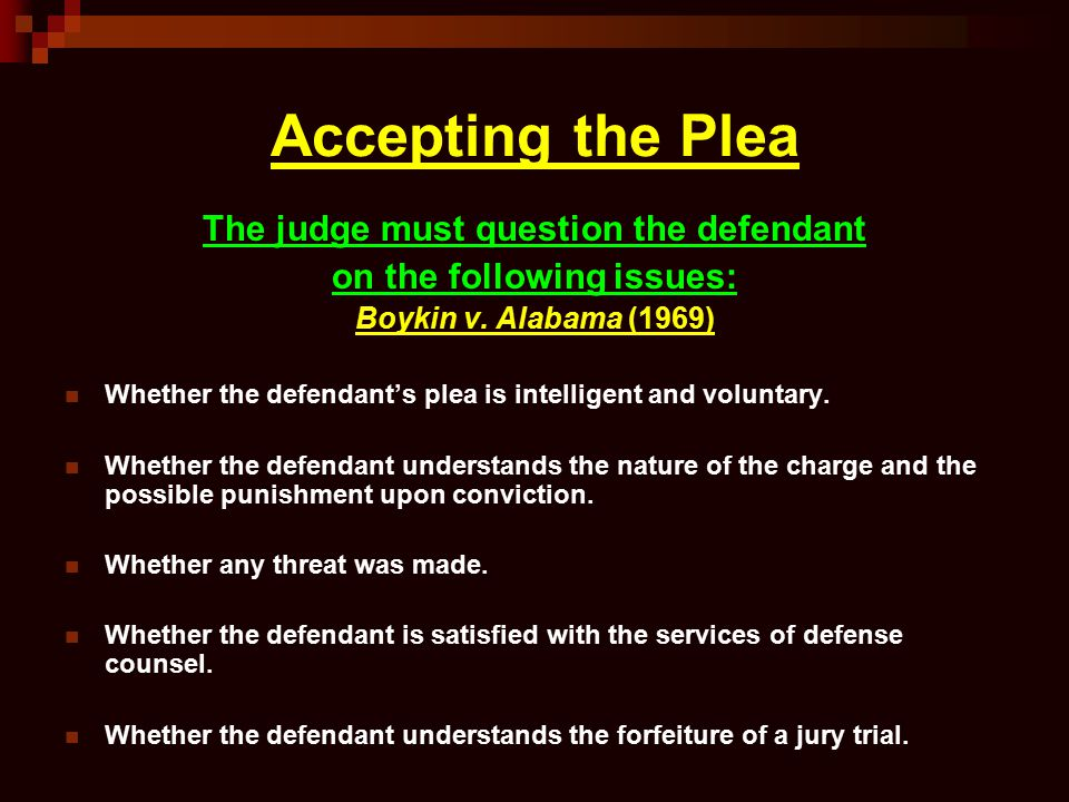 Accepting the Plea The judge must question the defendant on the following issues: Boykin v. Alabama (1969) Whether the defendant's plea is intelligent