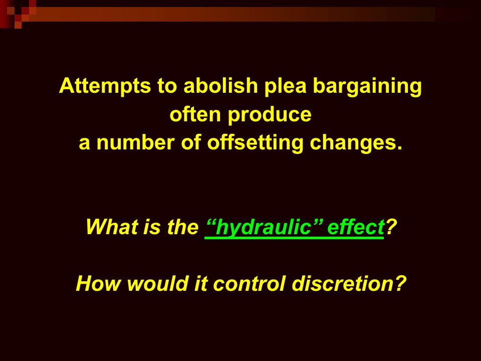 """Attempts to abolish plea bargaining often produce a number of offsetting changes. What is the """"hydraulic"""" effect? How would it control discretion?"""