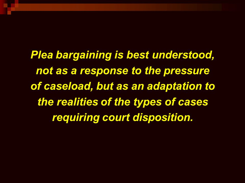 Plea bargaining is best understood, not as a response to the pressure of caseload, but as an adaptation to the realities of the types of cases requiri