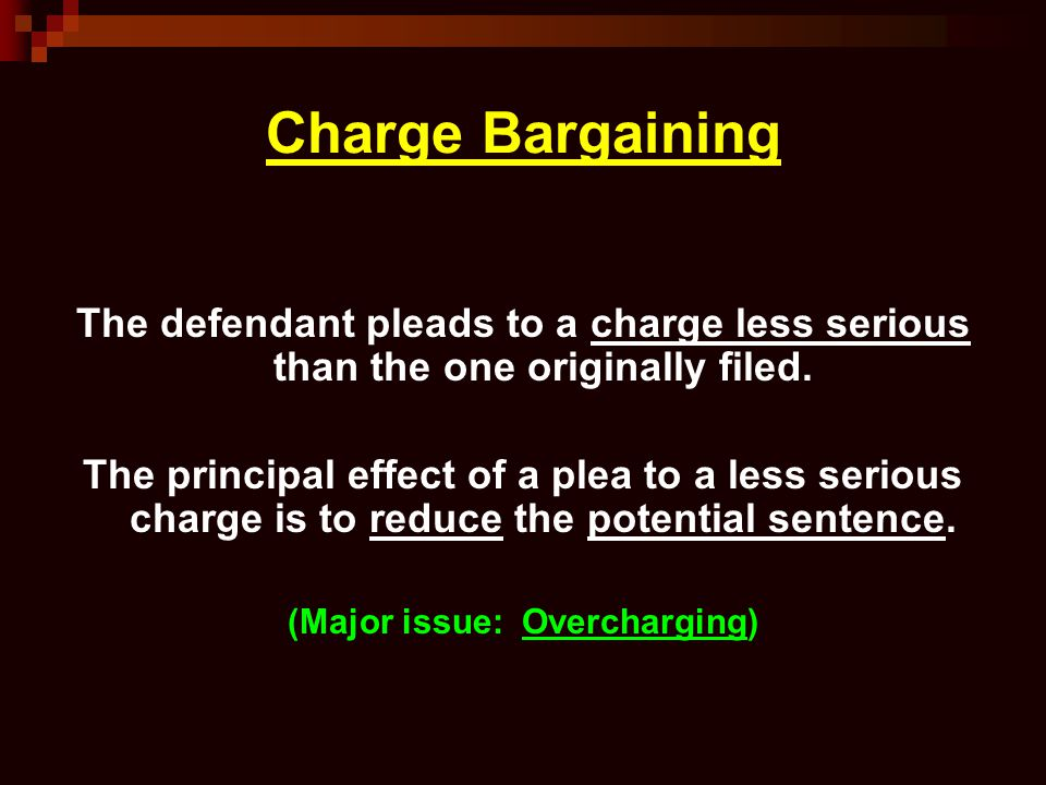 Charge Bargaining The defendant pleads to a charge less serious than the one originally filed. The principal effect of a plea to a less serious charge