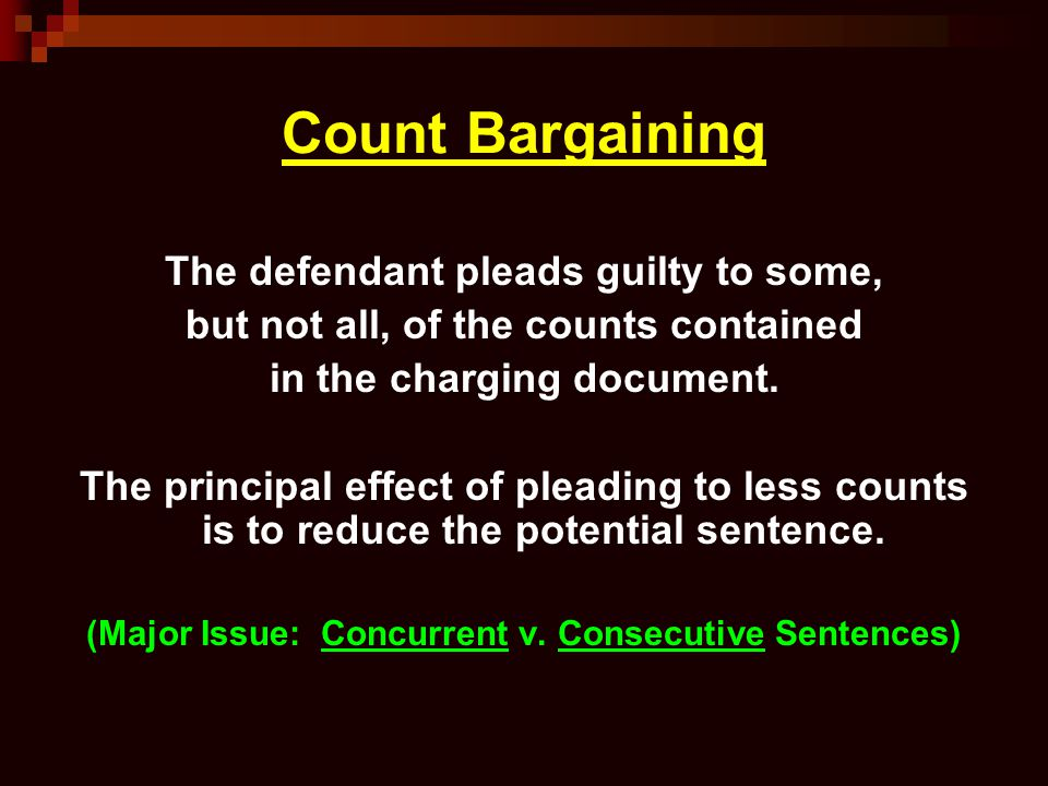 Count Bargaining The defendant pleads guilty to some, but not all, of the counts contained in the charging document. The principal effect of pleading