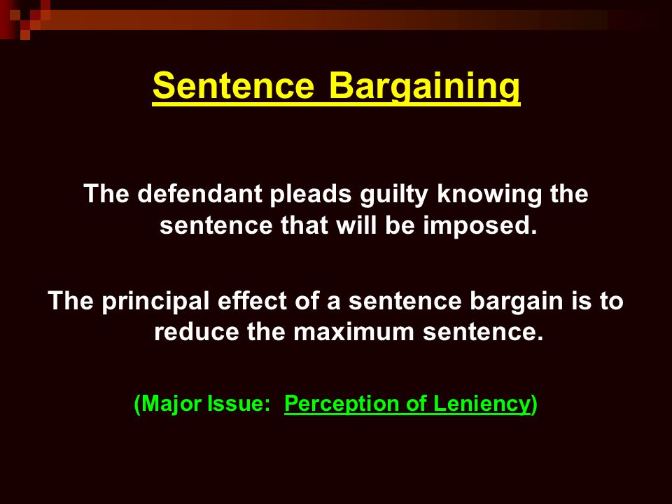 Sentence Bargaining The defendant pleads guilty knowing the sentence that will be imposed. The principal effect of a sentence bargain is to reduce the