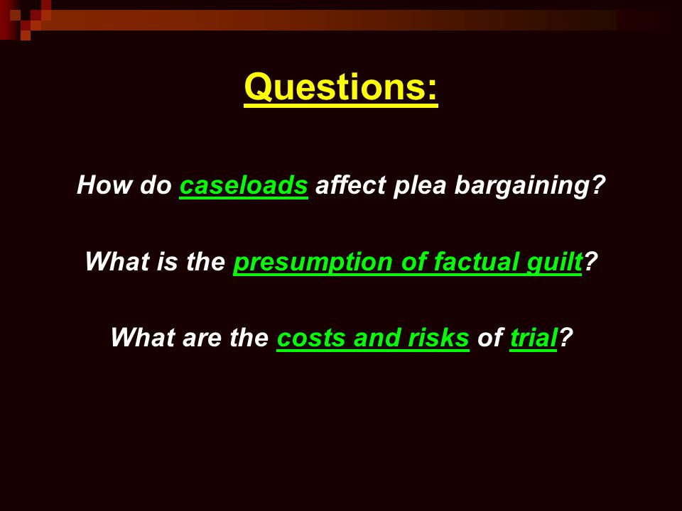 Questions: How do caseloads affect plea bargaining? What is the presumption of factual guilt? What are the costs and risks of trial?