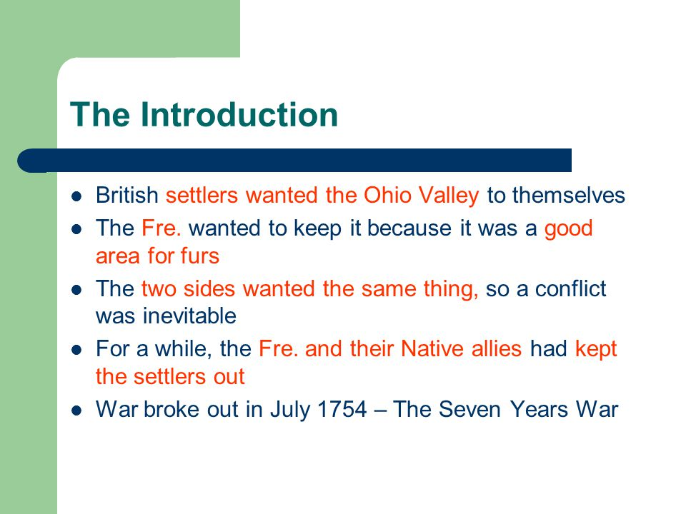 The Introduction British settlers wanted the Ohio Valley to themselves The Fre. wanted to keep it because it was a good area for furs The two sides wa