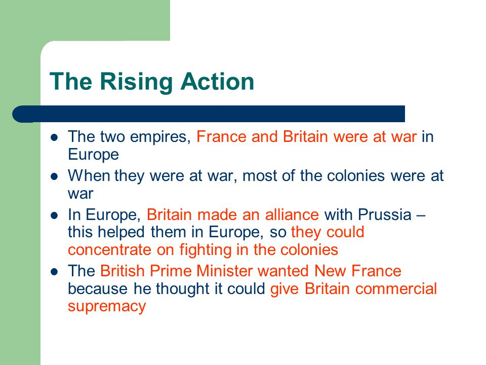 The Rising Action The two empires, France and Britain were at war in Europe When they were at war, most of the colonies were at war In Europe, Britain