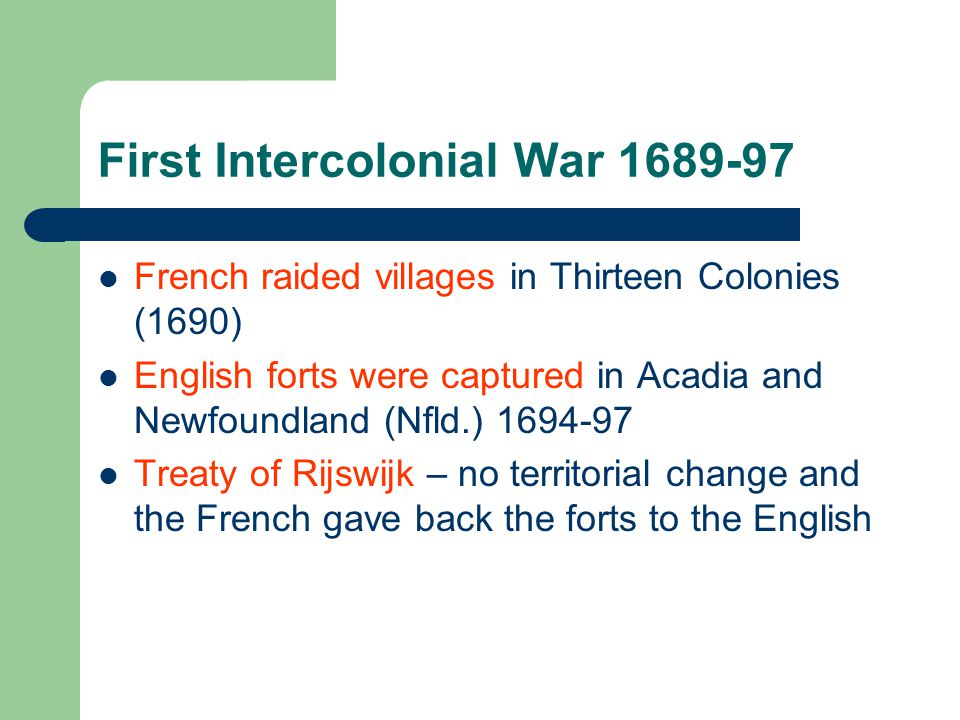 Second Intercolonial War 1702-13 French raided the Thirteen Colonies, captured forts in Nfld.
