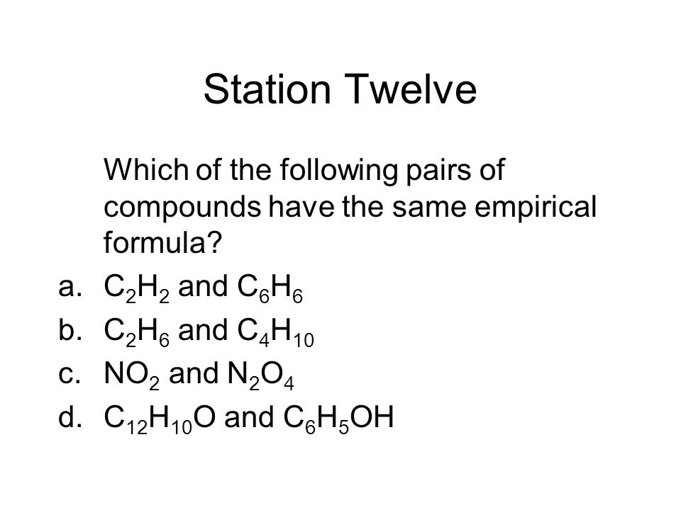 Station Twelve Which of the following pairs of compounds have the same empirical formula? a.C 2 H 2 and C 6 H 6 b.C 2 H 6 and C 4 H 10 c.NO 2 and N 2