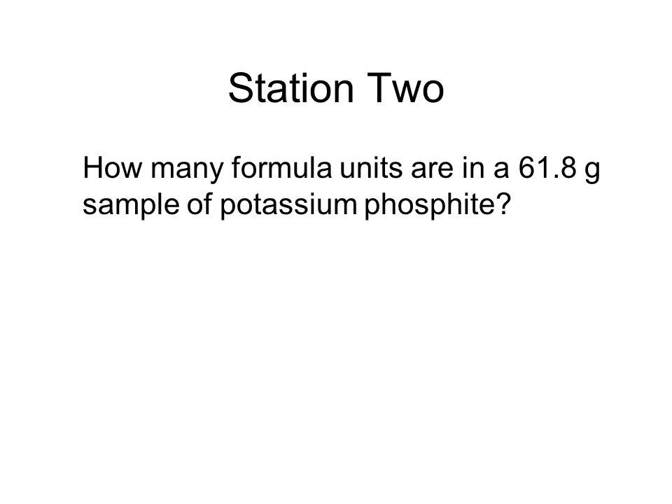 Station Two How many formula units are in a 61.8 g sample of potassium phosphite?