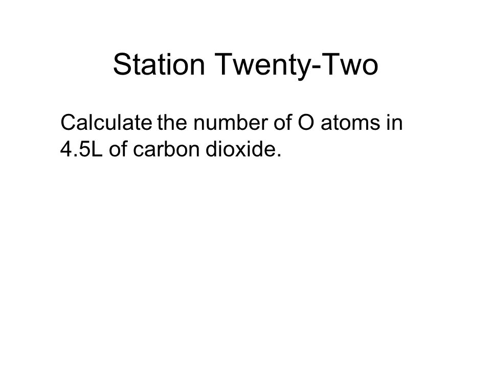Station Twenty-Two Calculate the number of O atoms in 4.5L of carbon dioxide.