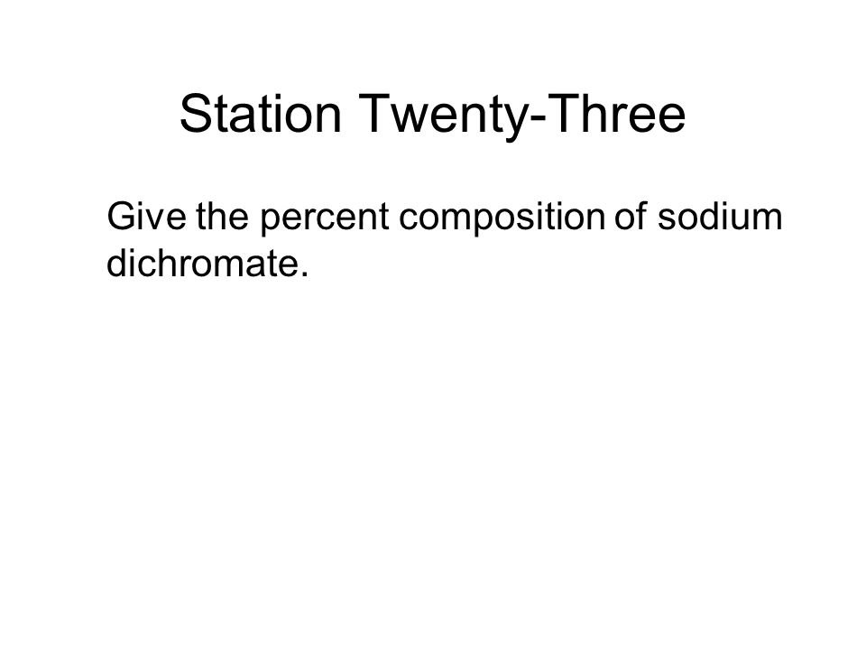 Station Twenty-Three Give the percent composition of sodium dichromate.