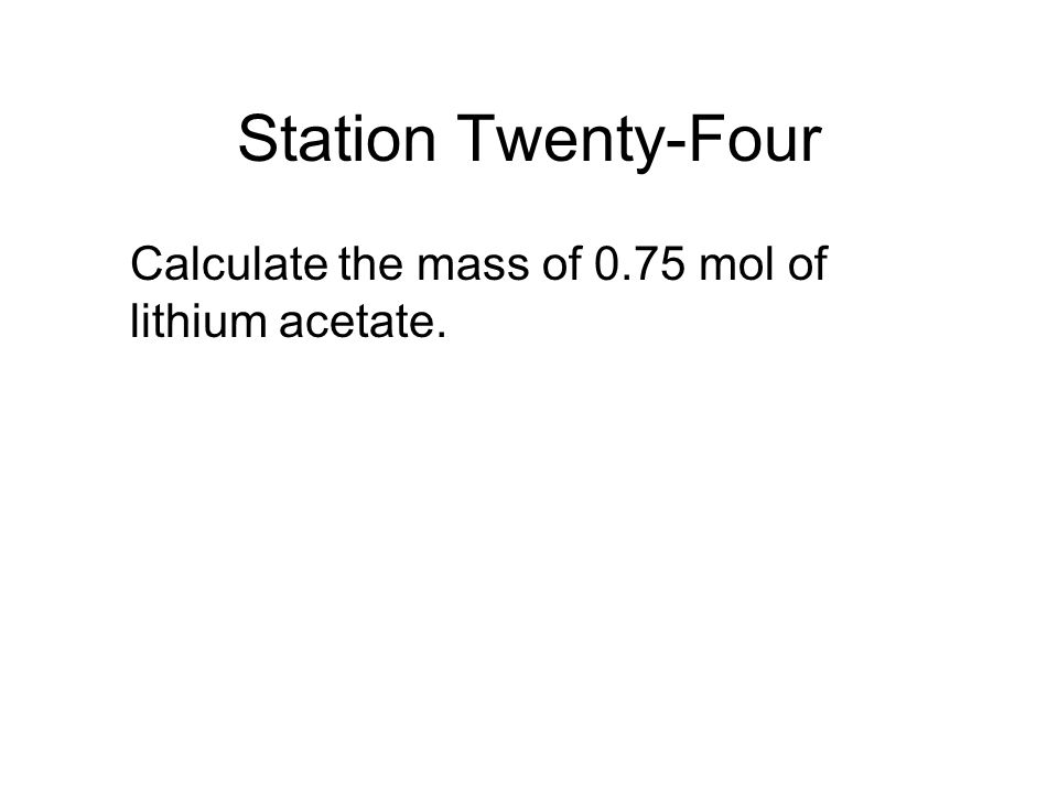 Station Twenty-Four Calculate the mass of 0.75 mol of lithium acetate.