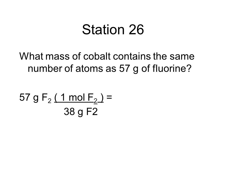 Station 26 What mass of cobalt contains the same number of atoms as 57 g of fluorine? 57 g F 2 ( 1 mol F 2 ) = 38 g F2