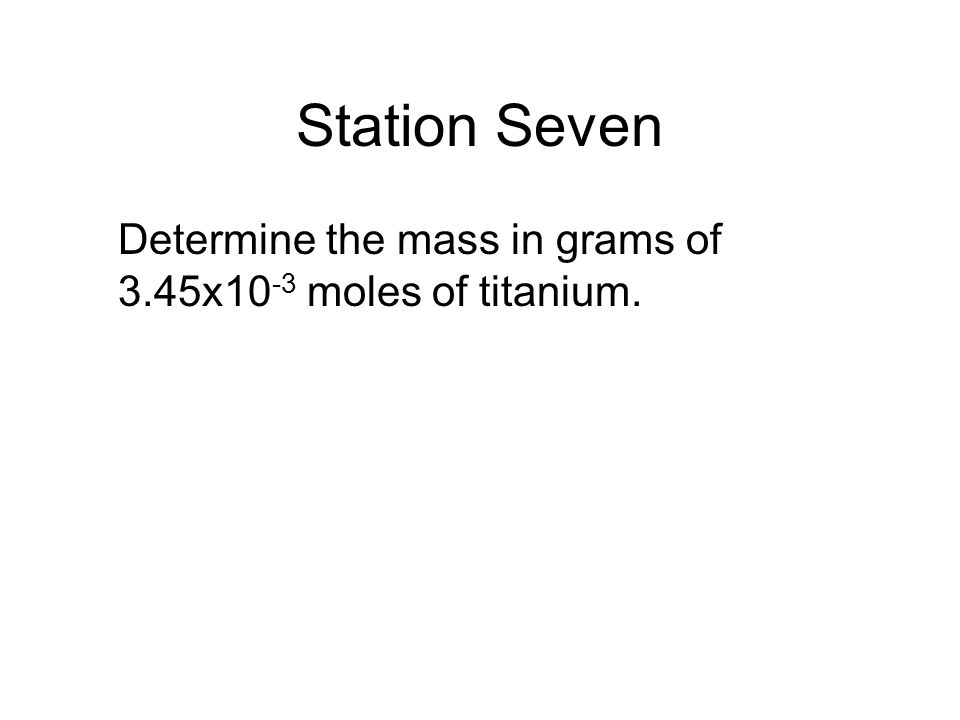 Station Seven Determine the mass in grams of 3.45x10 -3 moles of titanium.