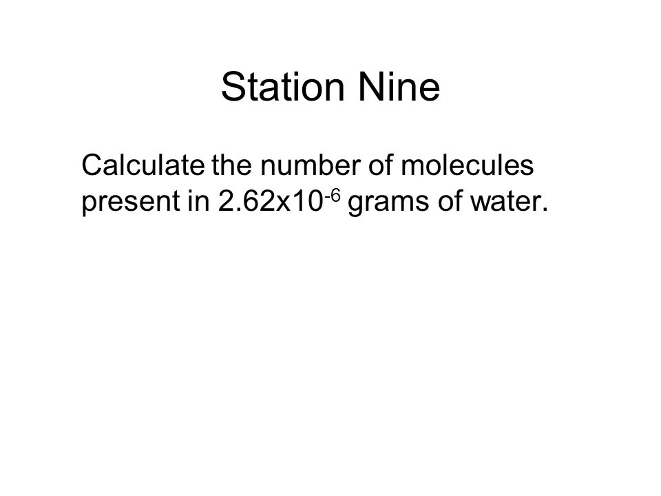 Station Nine Calculate the number of molecules present in 2.62x10 -6 grams of water.