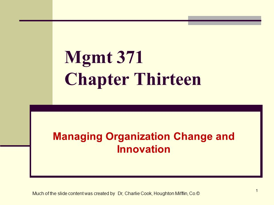 1 Mgmt 371 Chapter Thirteen Managing Organization Change and Innovation Much of the slide content was created by Dr, Charlie Cook, Houghton Mifflin, Co.©
