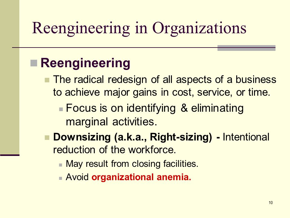 10 Reengineering in Organizations Reengineering The radical redesign of all aspects of a business to achieve major gains in cost, service, or time.