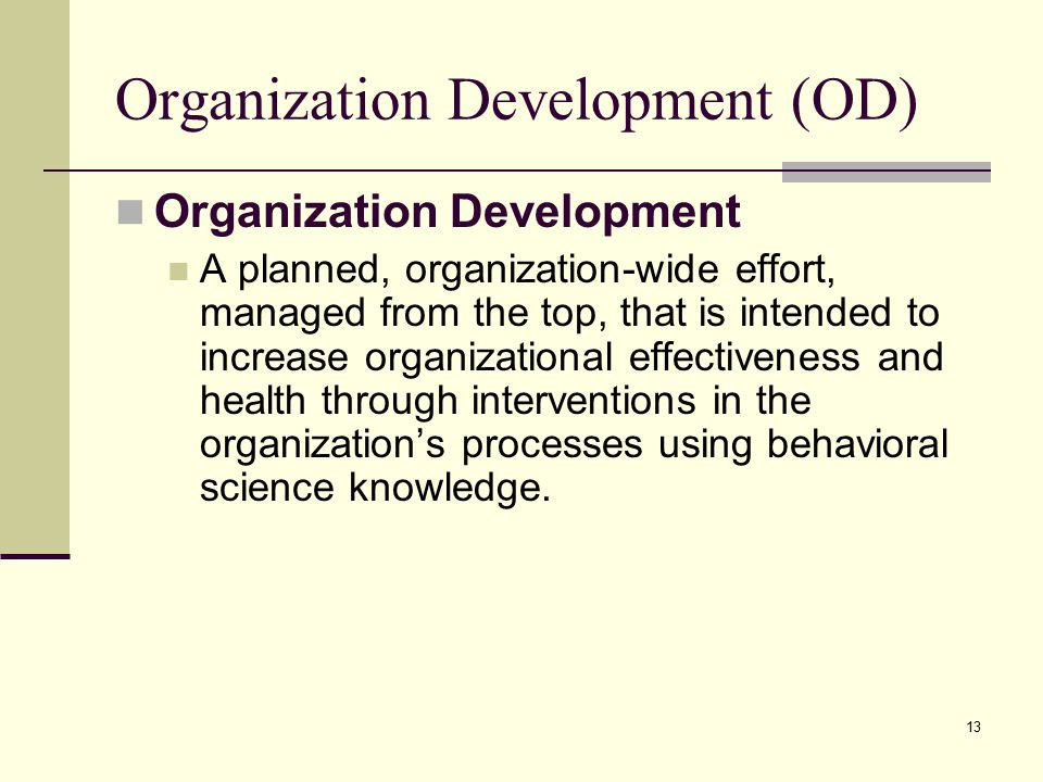 13 Organization Development (OD) Organization Development A planned, organization-wide effort, managed from the top, that is intended to increase organizational effectiveness and health through interventions in the organization's processes using behavioral science knowledge.