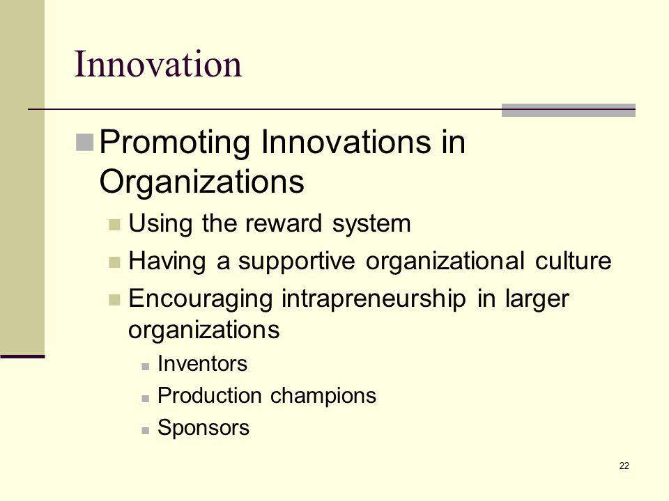22 Innovation Promoting Innovations in Organizations Using the reward system Having a supportive organizational culture Encouraging intrapreneurship i