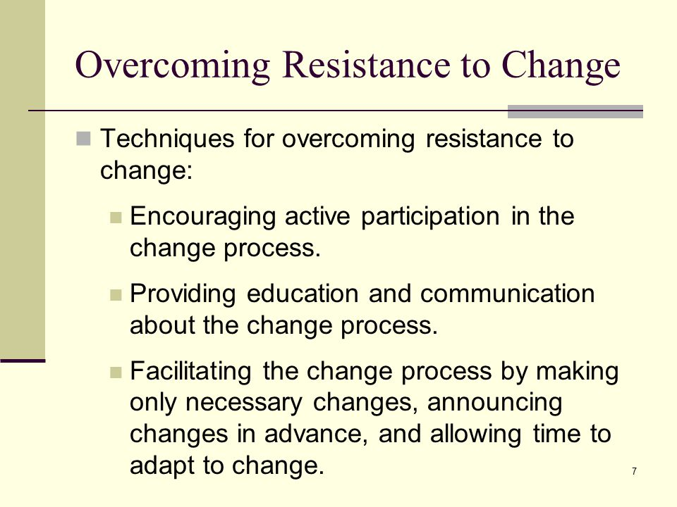 7 Overcoming Resistance to Change Techniques for overcoming resistance to change: Encouraging active participation in the change process.