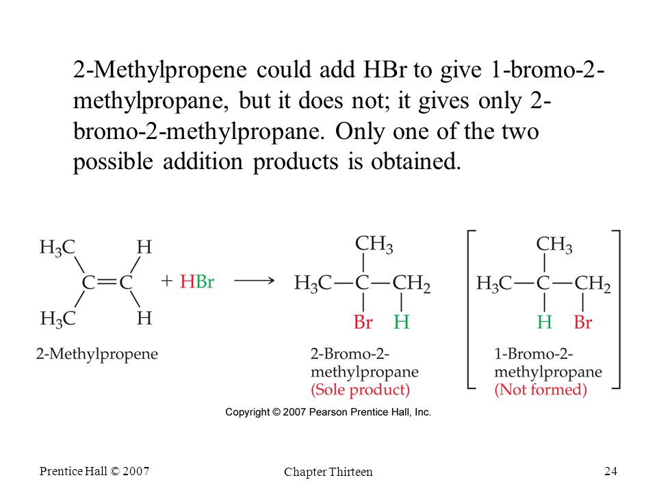 Prentice Hall © 2007 Chapter Thirteen 24 2-Methylpropene could add HBr to give 1-bromo-2- methylpropane, but it does not; it gives only 2- bromo-2-methylpropane.