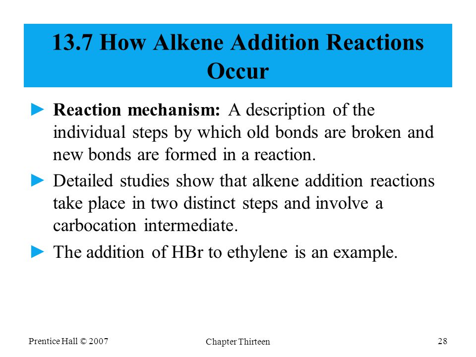 Prentice Hall © 2007 Chapter Thirteen 28 13.7 How Alkene Addition Reactions Occur ►Reaction mechanism: A description of the individual steps by which old bonds are broken and new bonds are formed in a reaction.