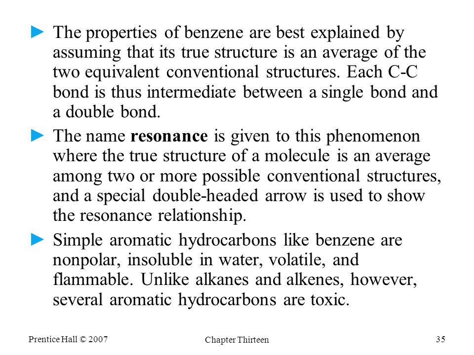 Prentice Hall © 2007 Chapter Thirteen 35 ►The properties of benzene are best explained by assuming that its true structure is an average of the two equivalent conventional structures.